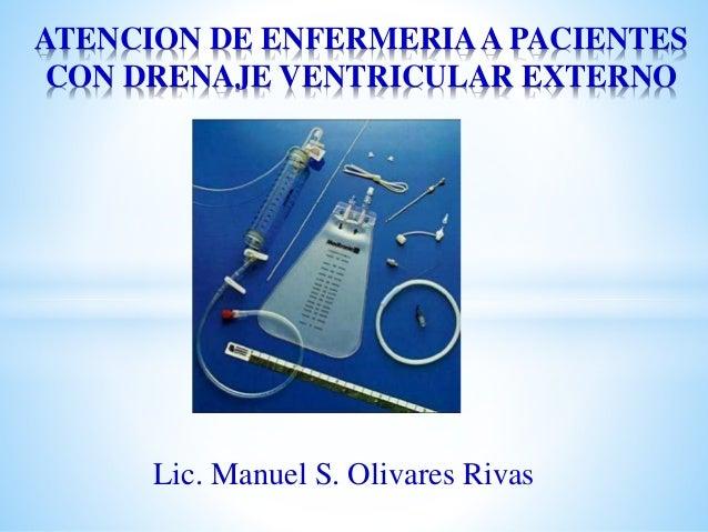Lic. Manuel S. Olivares Rivas ATENCION DE ENFERMERIAA PACIENTES CON DRENAJE VENTRICULAR EXTERNO