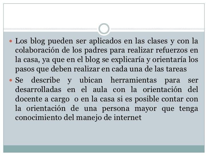 Los blog pueden ser aplicados en las clases y con la colaboración de los padres para realizar refuerzos en la casa, ya que...