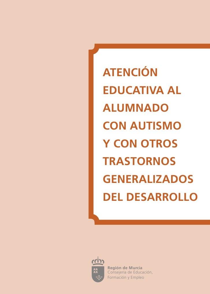 ATENCIÓNEDUCATIVA ALALUMNADOCON AUTISMOY CON OTROSTRASTORNOSGENERALIZADOSDEL DESARROLLORegión de MurciaConsejería de Sanid...