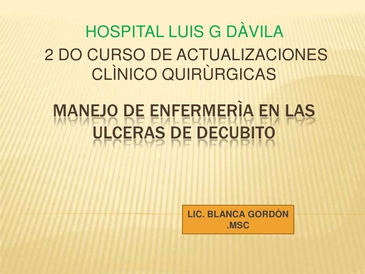 HOSPITAL LUIS G DÀVILA <br /> 2 DO CURSO DE ACTUALIZACIONES CLÌNICO QUIRÙRGICAS<br />MANEJO DE ENFERMERÌA EN LAS ULCERAS D...