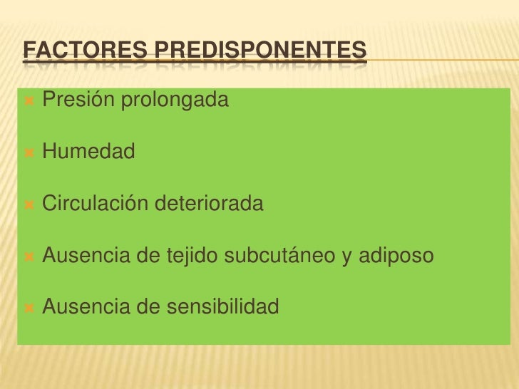 FACTORES PREDISPONENTES <br />Presión prolongada <br />Humedad <br />Circulación deteriorada<br />Ausencia de tejido subcu...