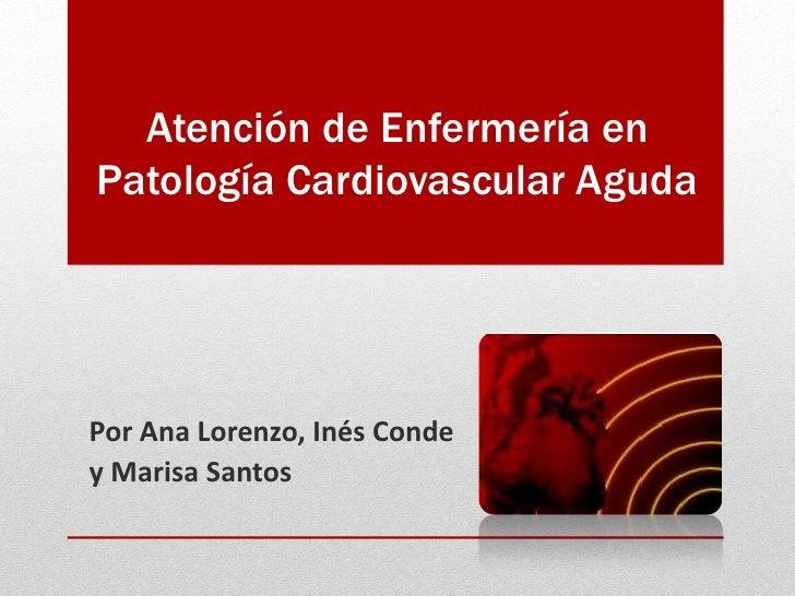Atención de Enfermería enPatología Cardiovascular AgudaPor Ana Lorenzo, Inés Condey Marisa Santos