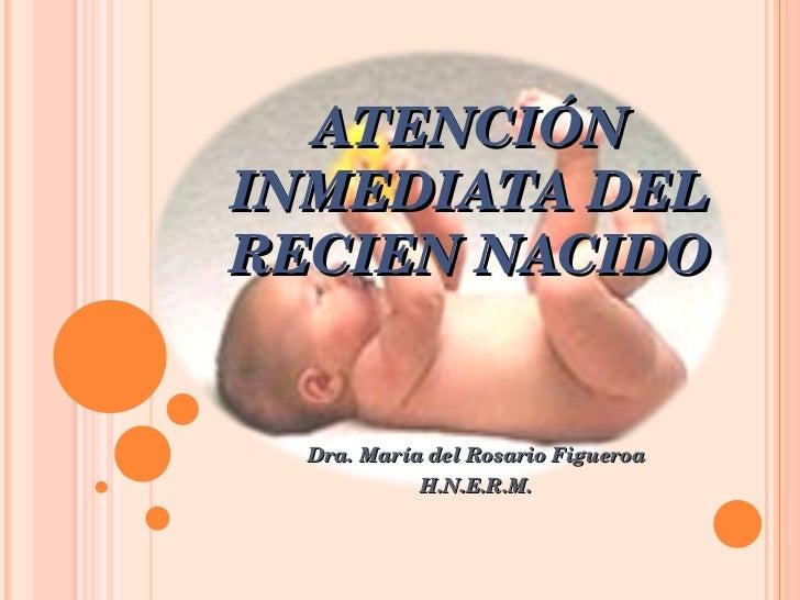 ATENCIÓN INMEDIATA DEL RECIEN NACIDO Dra. María del Rosario Figueroa H.N.E.R.M.