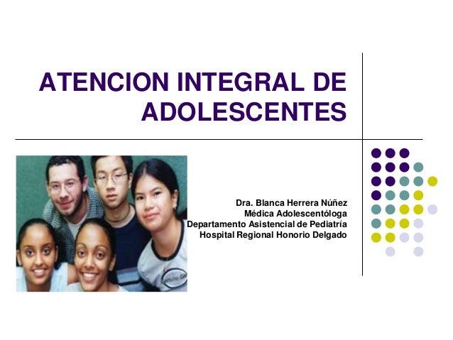 ATENCION INTEGRAL DE ADOLESCENTES Dra. Blanca Herrera Núñez Médica Adolescentóloga Departamento Asistencial de Pediatría H...