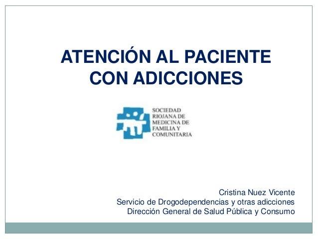 ATENCIÓN AL PACIENTE CON ADICCIONES Cristina Nuez Vicente Servicio de Drogodependencias y otras adicciones Dirección Gener...