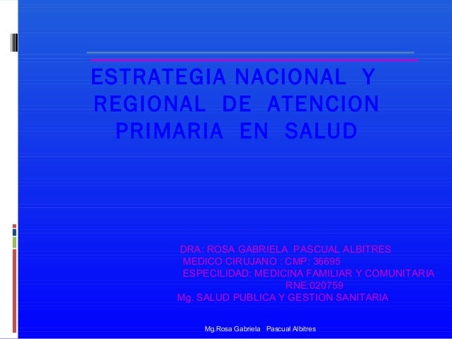 ESTRATEGIA NACIONAL Y REGIONAL DE ATENCION PRIMARIA EN SALUD  DRA: ROSA GABRIELA PASCUAL ALBITRES MEDICO CIRUJANO : CMP: 3...