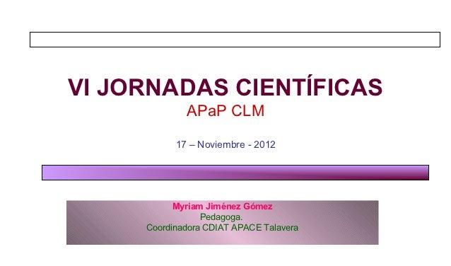 VI JORNADAS CIENTÍFICAS             APaP CLM           17 – Noviembre - 2012           Myriam Jiménez Gómez               ...