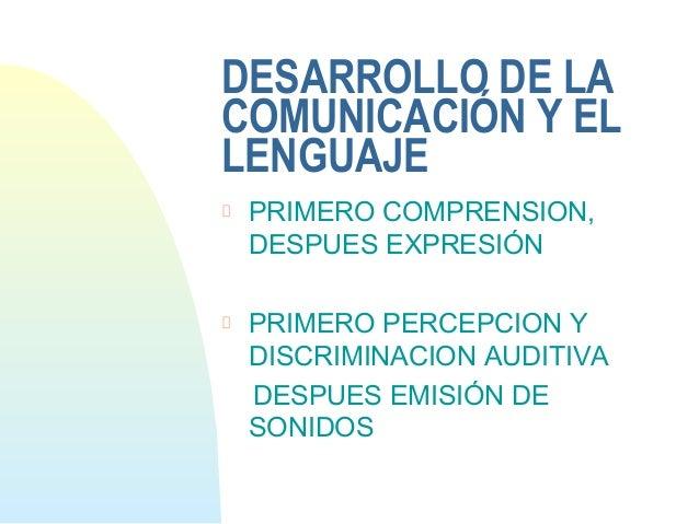 DESARROLLO DE LACOMUNICACIÓN Y ELLENGUAJEPRIMERO COMPRENSION,DESPUES EXPRESIÓNPRIMERO PERCEPCION YDISCRIMINACION AUDITIVAD...