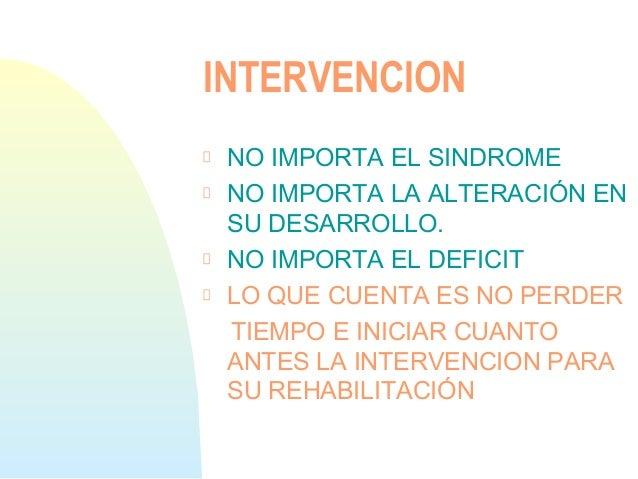 INTERVENCIONNO IMPORTA EL SINDROMENO IMPORTA LA ALTERACIÓN ENSU DESARROLLO.NO IMPORTA EL DEFICITLO QUE CUENTA ES NO PERDER...