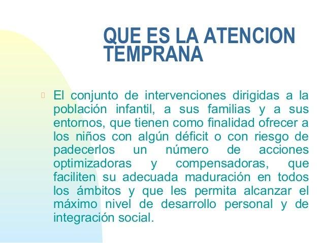 QUE ES LA ATENCIONTEMPRANAEl conjunto de intervenciones dirigidas a lapoblación infantil, a sus familias y a susentornos, ...