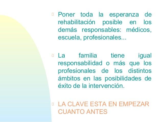 Poner toda la esperanza derehabilitación posible en losdemás responsables: médicos,escuela, profesionales...La familia tie...