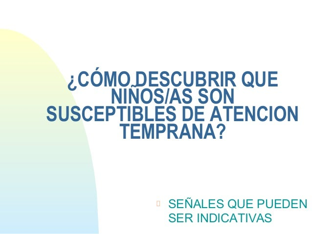 ¿CÓMO DESCUBRIR QUENIÑOS/AS SONSUSCEPTIBLES DE ATENCIONTEMPRANA?SEÑALES QUE PUEDENSER INDICATIVAS
