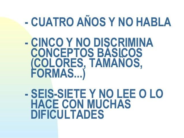 - CUATRO AÑOS Y NO HABLA- CINCO Y NO DISCRIMINACONCEPTOS BÁSICOS(COLORES, TAMAÑOS,FORMAS...)- SEIS-SIETE Y NO LEE O LOHACE...