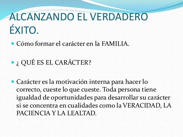 ALCANZANDO EL VERDADERO ÉXITO.  Cómo formar el carácter en la FAMILIA.  ¿ QUÉ ES EL CARÁCTER?  Carácter es la motivació...