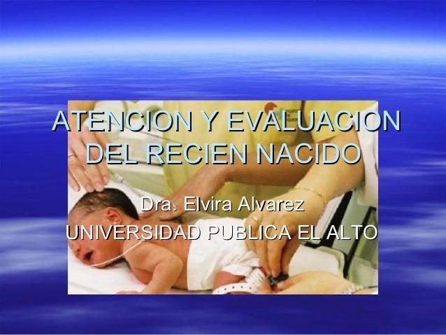 ATENCION Y EVALUACIONATENCION Y EVALUACION DEL RECIEN NACIDODEL RECIEN NACIDO Dra. Elvira AlvarezDra. Elvira Alvarez UNIVE...