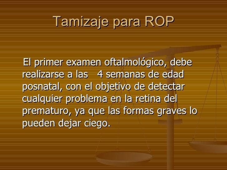 Tamizaje para ROP <ul><li>El primer examen oftalmológico, debe realizarse a las  4 semanas de edad posnatal, con el objeti...