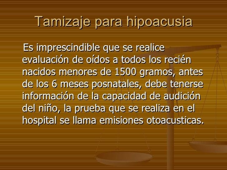 Tamizaje para hipoacusia <ul><li>Es imprescindible que se realice evaluación de oídos a todos los recién nacidos menores d...