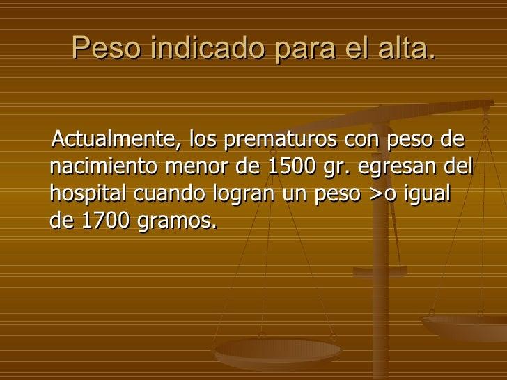 Peso indicado para el alta. <ul><li>Actualmente, los prematuros con peso de nacimiento menor de 1500 gr. egresan del hospi...