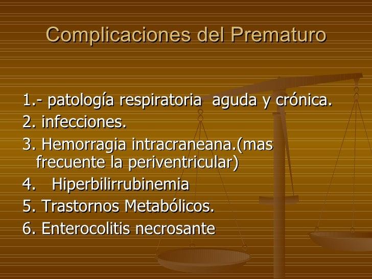 Complicaciones del Prematuro <ul><li>1.- patología respiratoria  aguda y crónica. </li></ul><ul><li>2. infecciones. </li><...