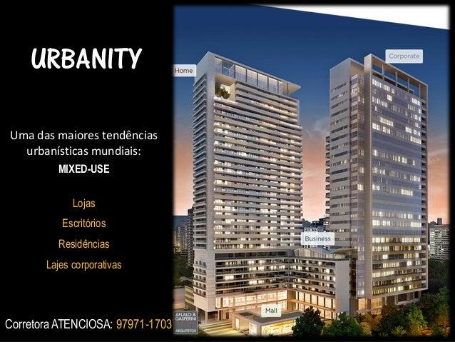 URBANITY Uma das maiores tendências urbanísticas mundiais: MIXED-USE Lojas Escritórios Residências  Lajes corporativas  Co...