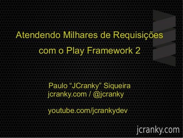 """Atendendo Milhares de Requisições com o Play Framework 2 Paulo """"JCranky"""" Siqueira jcranky.com / @jcranky youtube.com/jcran..."""