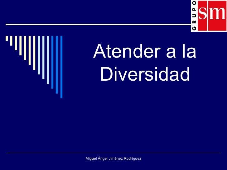 Atender a la Diversidad Miguel Ángel Jiménez Rodríguez