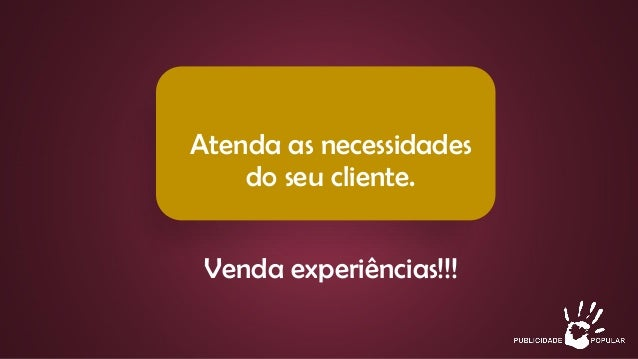 Atenda as necessidades do seu cliente. Venda experiências!!!