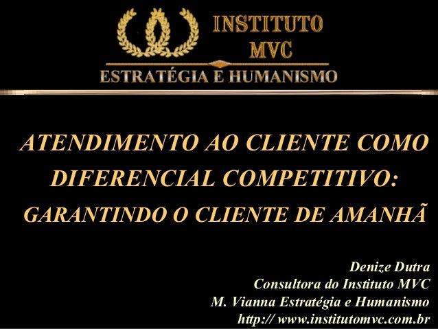 ATENDIMENTO AO CLIENTE COMO DIFERENCIAL COMPETITIVO: GARANTINDO O CLIENTE DE AMANHÃ Denize Dutra Consultora do Instituto M...