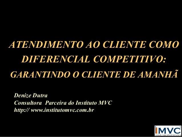 ATENDIMENTO AO CLIENTE COMO DIFERENCIAL COMPETITIVO: GARANTINDO O CLIENTE DE AMANHÃ Denize Dutra Consultora Parceira do In...