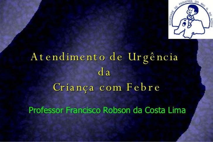 Atendimento de Urgência  da  Criança com Febre Professor Francisco Robson da Costa Lima