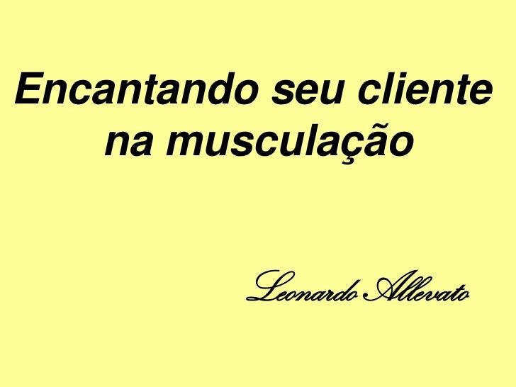Encantando seu cliente   na musculação          Leonardo Allevato