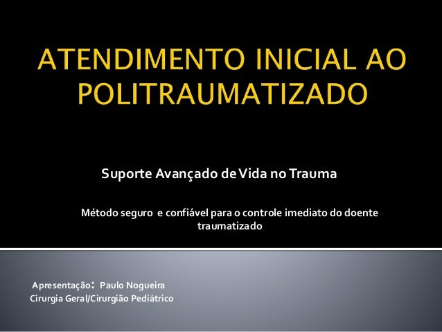 Apresentação: Paulo Nogueira Cirurgia Geral/Cirurgião Pediátrico Suporte Avançado deVida noTrauma Método seguro e confiáve...