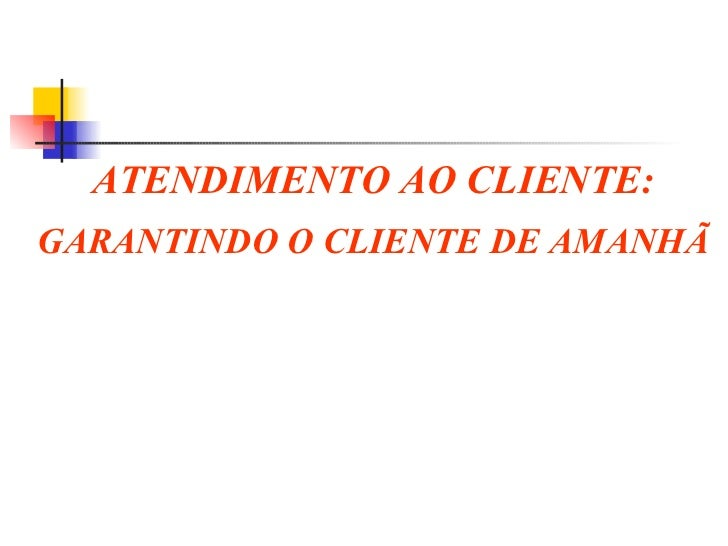 ATENDIMENTO AO CLIENTE: GARANTINDO O CLIENTE DE AMANHÃ