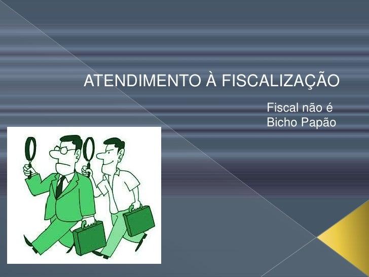 ATENDIMENTO À FISCALIZAÇÃO                  Fiscal não é                  Bicho Papão