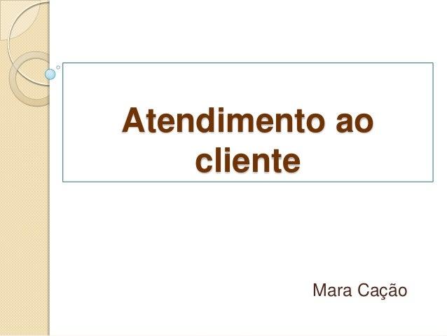 Atendimento ao    cliente          Mara Cação