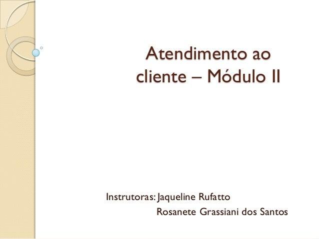 Atendimento ao cliente – Módulo II Instrutoras: Jaqueline Rufatto Rosanete Grassiani dos Santos