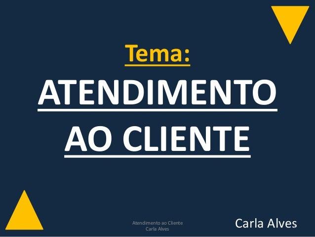 Tema: ATENDIMENTO AO CLIENTE Carla AlvesAtendimento ao Cliente Carla Alves 1