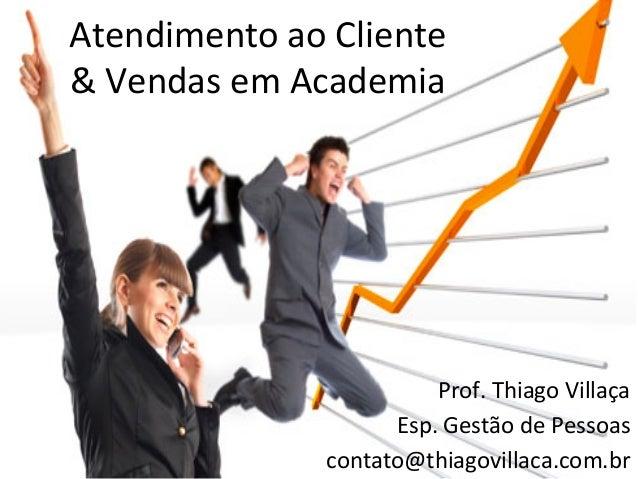 Atendimento ao Cliente  & Vendas em Academia                                  Prof. Thiago Villaça  ...