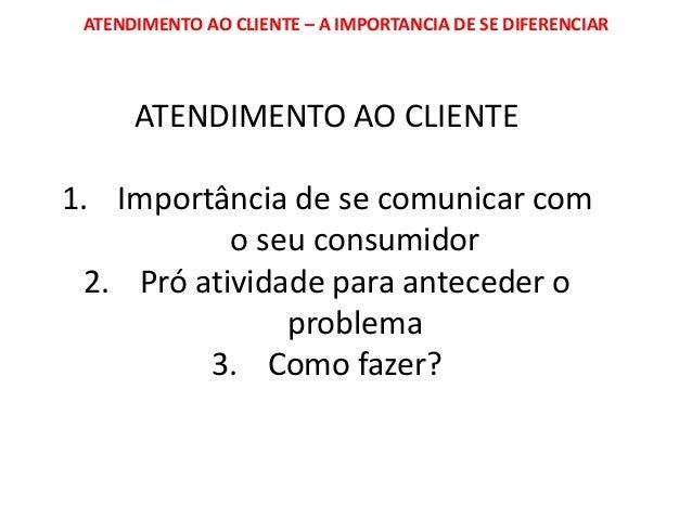 ATENDIMENTO AO CLIENTE – A IMPORTANCIA DE SE DIFERENCIAR ATENDIMENTO AO CLIENTE 1. Importância de se comunicar com o seu c...