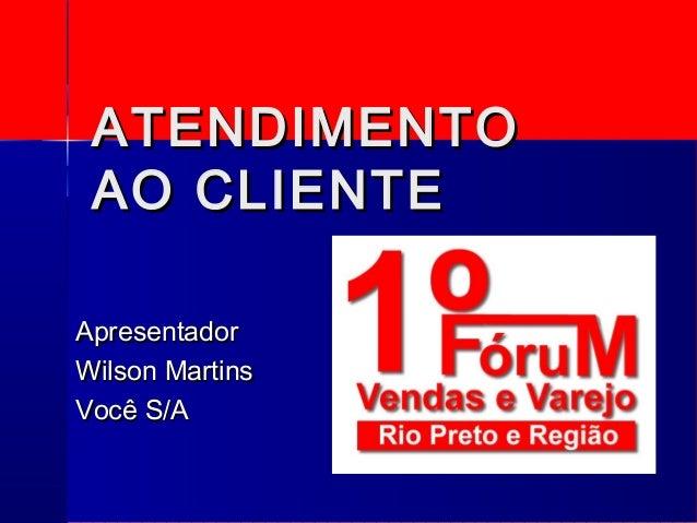 ATENDIMENTOATENDIMENTO AO CLIENTEAO CLIENTE ApresentadorApresentador Wilson MartinsWilson Martins Você S/AVocê S/A