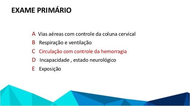 EXAME PRIMÁRIO A Vias aéreas com controle da coluna cervical B Respiração e ventilação C Circulação com controle da hemorr...