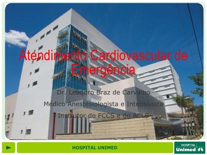 Atendimento Cardiovascular de        Emergência        Dr. Leandro Braz de Carvalho    Médico Anestesiologista e Intensivi...