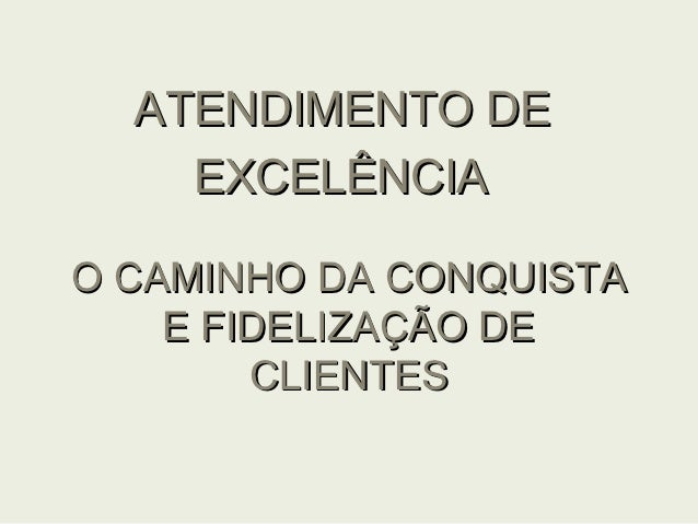 ATENDIMENTO DE    EXCELÊNCIAO CAMINHO DA CONQUISTA    E FIDELIZAÇÃO DE        CLIENTES