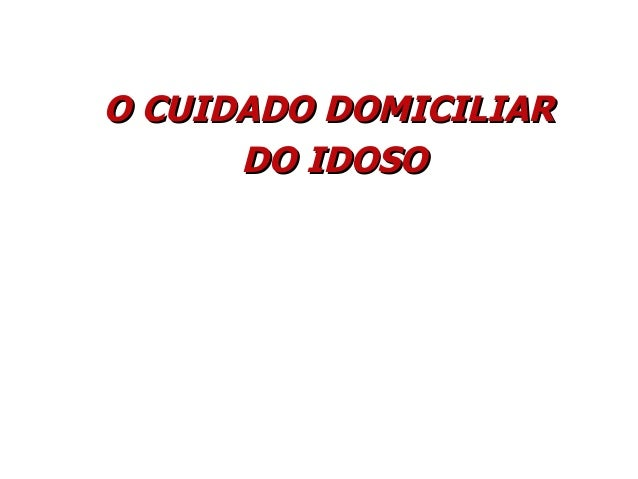 O CUIDADO DOMICILIARO CUIDADO DOMICILIAR DO IDOSODO IDOSO