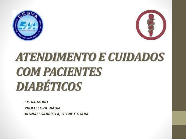 ATENDIMENTO E CUIDADOS COM PACIENTES DIABÉTICOS EXTRA MURO PROFESSORA: NÁDIA ALUNAS: GABRIELLA, OLENE E OYARA
