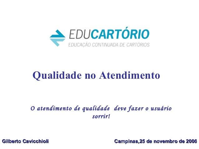 Qualidade no Atendimento Gilberto CavicchioliGilberto Cavicchioli Campinas,25 de novembro de 2006Campinas,25 de novembro d...
