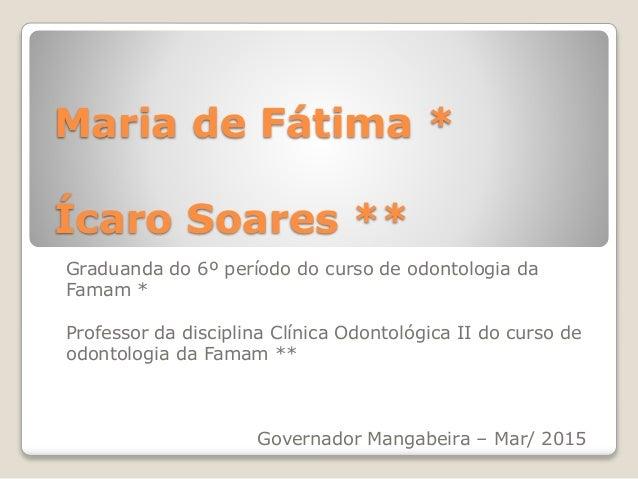 Maria de Fátima * Ícaro Soares ** Graduanda do 6º período do curso de odontologia da Famam * Professor da disciplina Clíni...