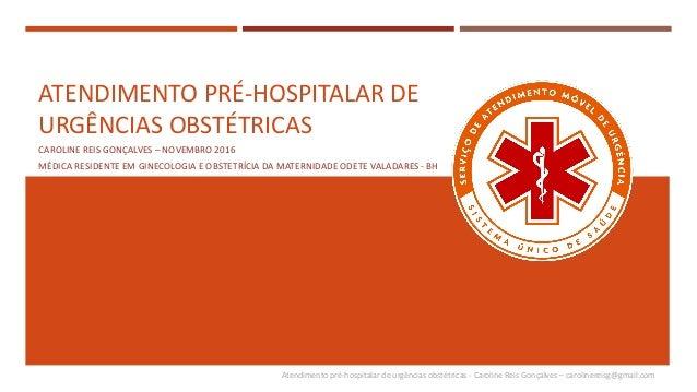 Atendimento pré-hospitalar de urgências obstétricas - Caroline Reis Gonçalves – carolinereisg@gmail.com ATENDIMENTO PRÉ-HO...