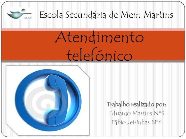 Escola Secundária de Mem Martins  Atendimento telefónico Trabalho realizado por: Eduardo Martins Nº5 Fábio Jeirinhas Nº6