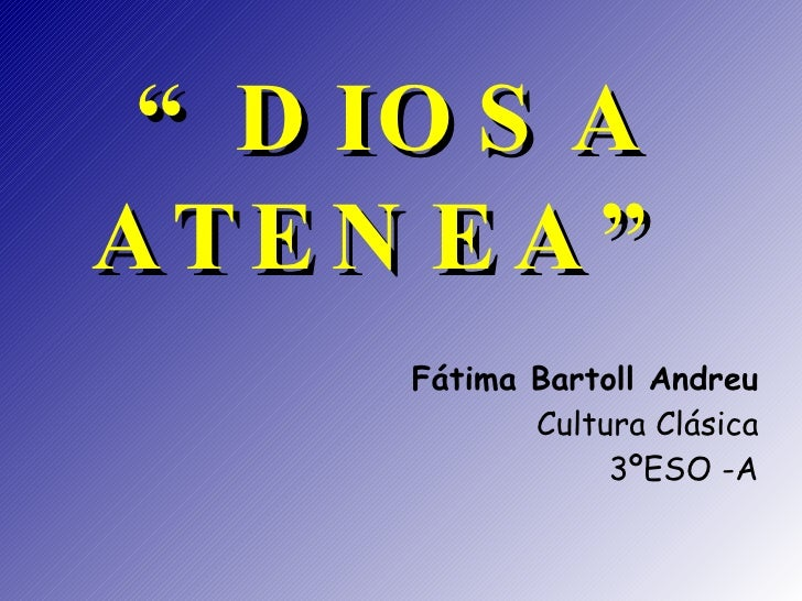 """ DIOSA ATENEA"" <ul><ul><li>Fátima Bartoll Andreu </li></ul></ul><ul><ul><li>Cultura Clásica </li></ul></ul><ul><ul><li>3º..."